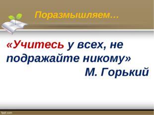 Поразмышляем… «Учитесьу всех, не подражайте никому» М. Горький