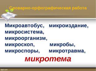 Словарно-орфографическая работа Микроавтобус, микроиздание, микросистема, мик