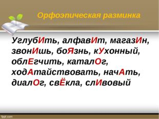 Орфоэпическая разминка УглубИть, алфавИт, магазИн, звонИшь, боЯзнь, кУхонный,