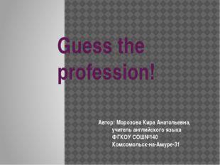 Guess the profession! Автор: Морозова Кира Анатольевна,  учитель английского