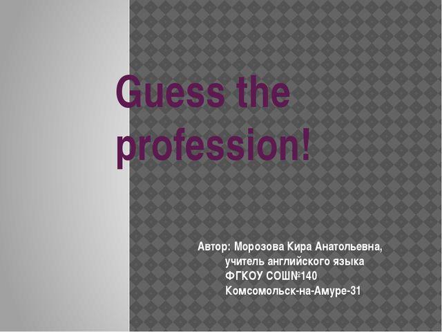 Guess the profession! Автор: Морозова Кира Анатольевна,  учитель английского...