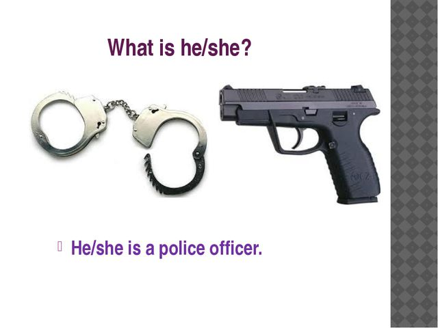 What is he/she? He/she is a police officer.