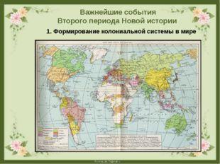 Важнейшие события Второго периода Новой истории 1. Формирование колониальной