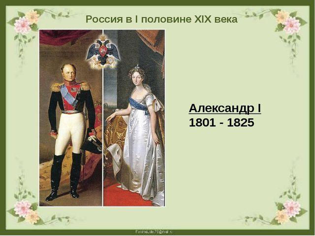 Россия в I половине XIX века Александр I 1801 - 1825