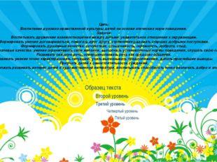 Цель: Воспитание духовно-нравственной культуры детей на основе этических норм