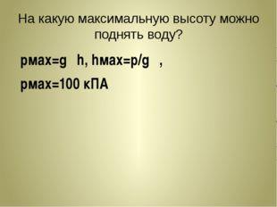На какую максимальную высоту можно поднять воду? pмах=gρh, hмах=p/gρ, pмах=10