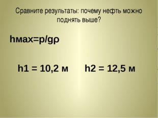 Сравните результаты: почему нефть можно поднять выше? hмах=p/gρ h1 = 10,2 м h