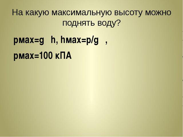 На какую максимальную высоту можно поднять воду? pмах=gρh, hмах=p/gρ, pмах=10...