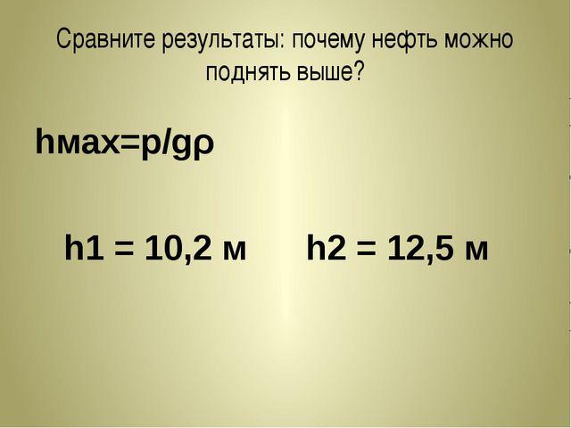 Сравните результаты: почему нефть можно поднять выше? hмах=p/gρ h1 = 10,2 м h...