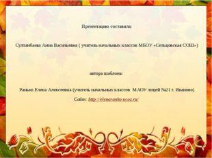 Презентацию составила: Султанбаева Анна Васильевна ( учитель начальных класс