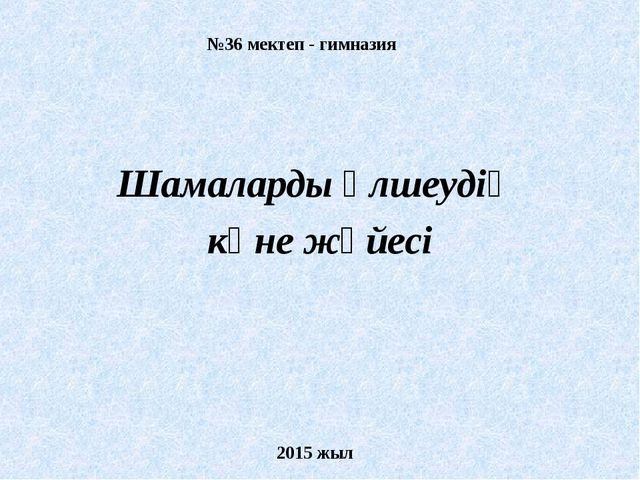 №36 мектеп - гимназия Шамаларды өлшеудің көне жүйесі 2015 жыл