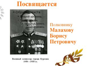 Полковнику Малахову Борису Петровичу Военный комиссар города Кургана 1950 – 1