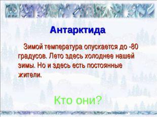 Антарктида Зимой температура опускается до -80 градусов. Лето здесь холоднее