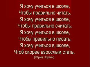 Я хочу учиться в школе, Чтобы правильно читать. Я хочу учиться в школе, Чтобы
