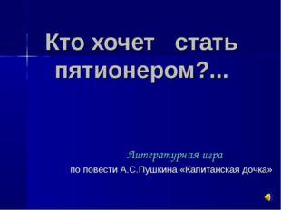 Кто хочет стать пятионером?... Литературная игра по повести А.С.Пушкина «Капи