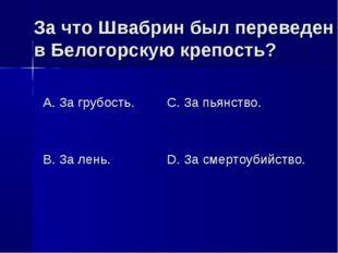 За что Швабрин был переведен в Белогорскую крепость? А. За грубость. В. За ле