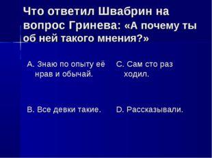 Что ответил Швабрин на вопрос Гринева: «А почему ты об ней такого мнения?» А.