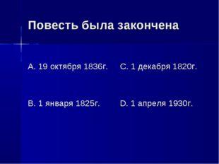 Повесть была закончена А. 19 октября 1836г. В. 1 января 1825г. С. 1 декабря 1