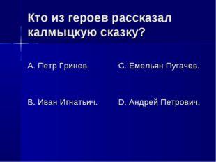 Кто из героев рассказал калмыцкую сказку? А. Петр Гринев. В. Иван Игнатьич. С