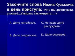 Закончите слова Ивана Кузьмича в день приступа: «Что вы ,ребятушки, стоите?..