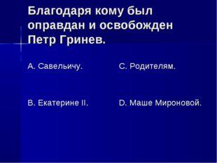 Благодаря кому был оправдан и освобожден Петр Гринев. А. Савельичу. В. Екатер