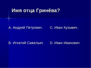 Имя отца Гринёва? А. Андрей Петрович. В. Игнатий Савельич С. Иван Кузьмич. D.