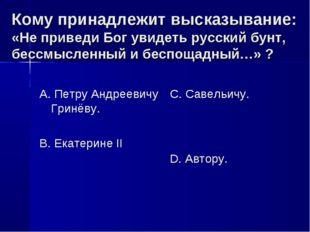 Кому принадлежит высказывание: «Не приведи Бог увидеть русский бунт, бессмысл