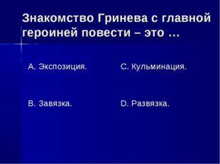 Знакомство Гринева с главной героиней повести – это … А. Экспозиция. В. Завяз