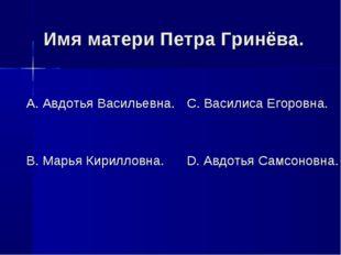 Имя матери Петра Гринёва. А. Авдотья Васильевна. В. Марья Кирилловна. С. Васи