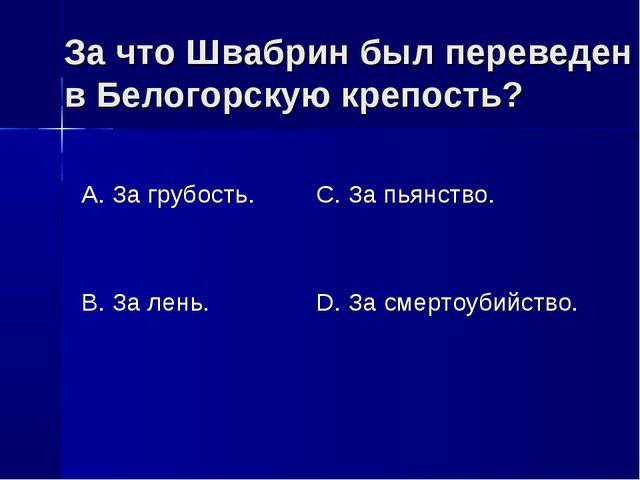 За что Швабрин был переведен в Белогорскую крепость? А. За грубость. В. За ле...