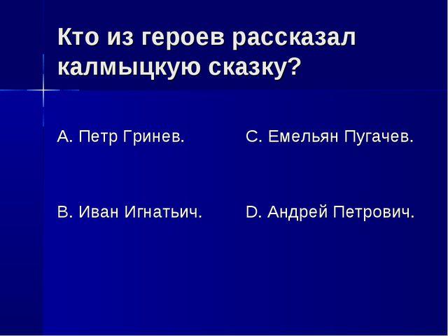 Кто из героев рассказал калмыцкую сказку? А. Петр Гринев. В. Иван Игнатьич. С...