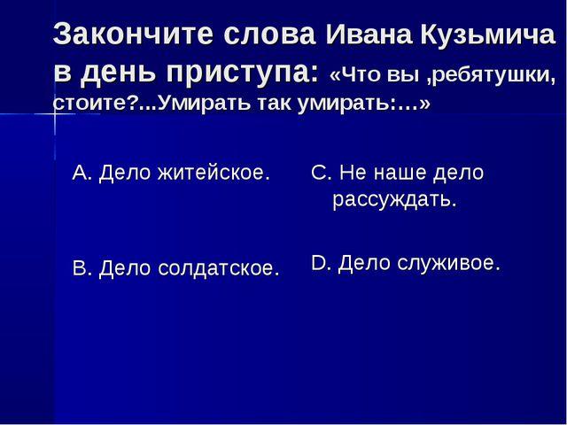 Закончите слова Ивана Кузьмича в день приступа: «Что вы ,ребятушки, стоите?.....