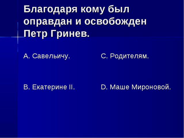 Благодаря кому был оправдан и освобожден Петр Гринев. А. Савельичу. В. Екатер...