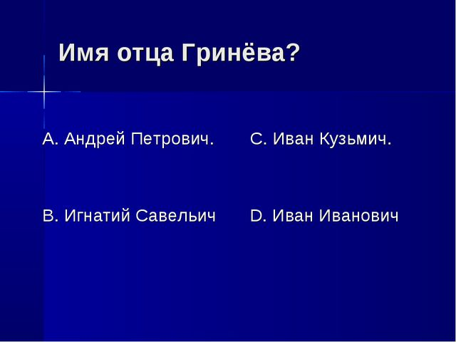 Имя отца Гринёва? А. Андрей Петрович. В. Игнатий Савельич С. Иван Кузьмич. D....