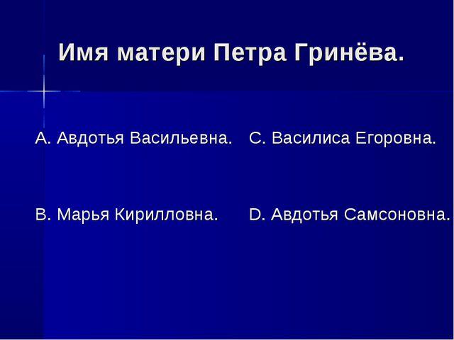 Имя матери Петра Гринёва. А. Авдотья Васильевна. В. Марья Кирилловна. С. Васи...