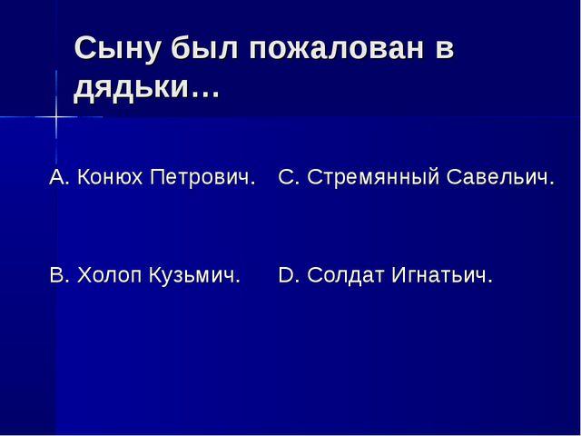 Сыну был пожалован в дядьки… А. Конюх Петрович. В. Холоп Кузьмич. С. Стремянн...
