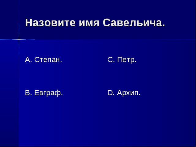 Назовите имя Савельича. А. Степан. В. Евграф. С. Петр. D. Архип.