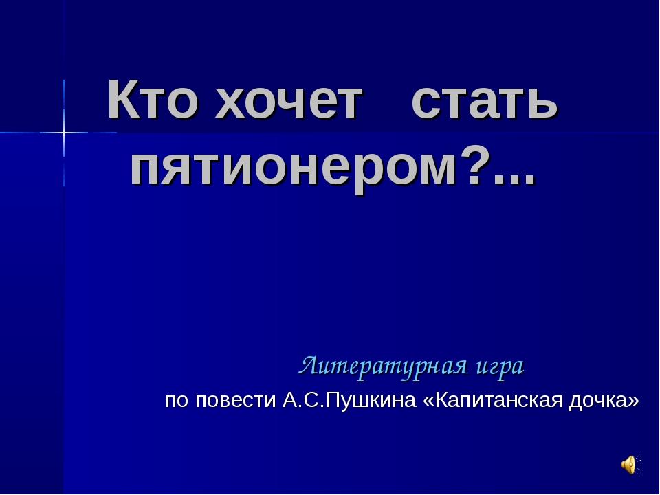 Кто хочет стать пятионером?... Литературная игра по повести А.С.Пушкина «Капи...