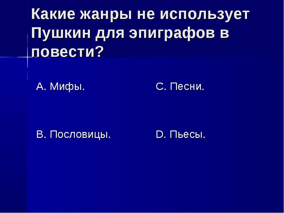 Какие жанры не использует Пушкин для эпиграфов в повести? А. Мифы. В. Послови...