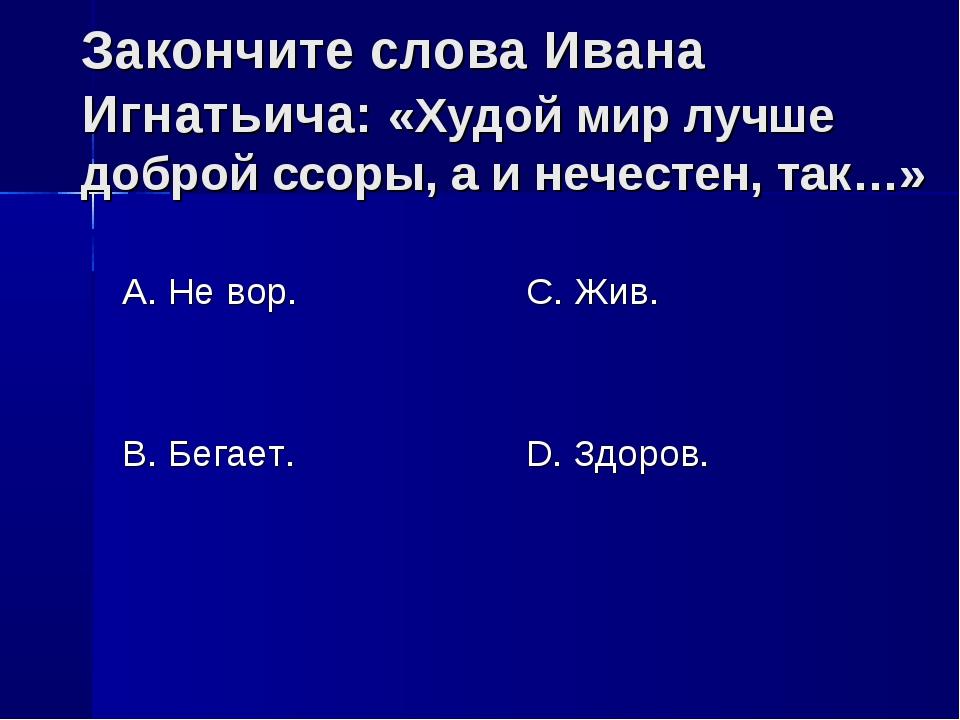 Закончите слова Ивана Игнатьича: «Худой мир лучше доброй ссоры, а и нечестен,...