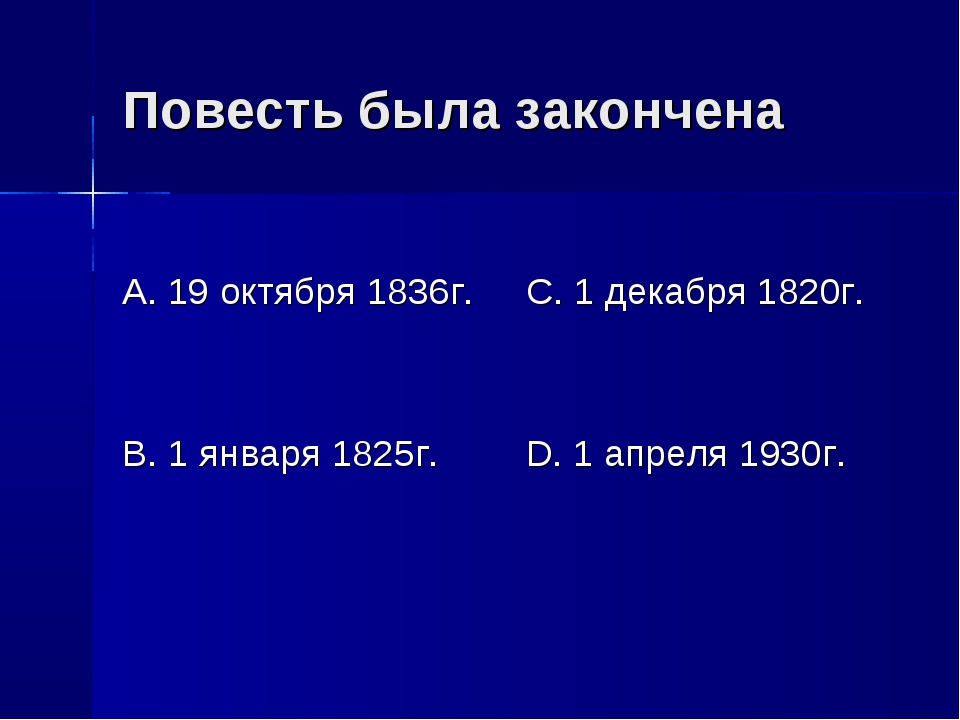Повесть была закончена А. 19 октября 1836г. В. 1 января 1825г. С. 1 декабря 1...