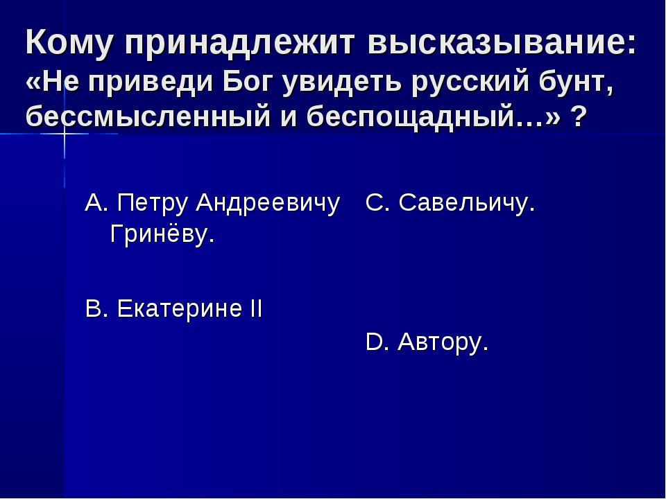 Кому принадлежит высказывание: «Не приведи Бог увидеть русский бунт, бессмысл...