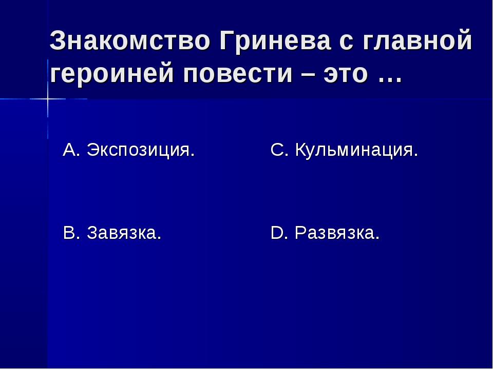 Знакомство Гринева с главной героиней повести – это … А. Экспозиция. В. Завяз...