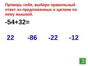 -54+32= -12 22 -86 -22 Проверь себя, выбери правильный ответ из предложенных