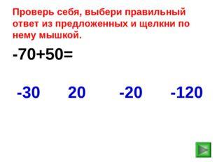 -70+50= -120 -30 20 -20 Проверь себя, выбери правильный ответ из предложенных