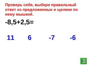 -8,5+2,5= -6 11 6 -7 Проверь себя, выбери правильный ответ из предложенных и