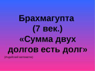 Брахмагупта (7 век.) «Сумма двух долгов есть долг» (Индийский математик)