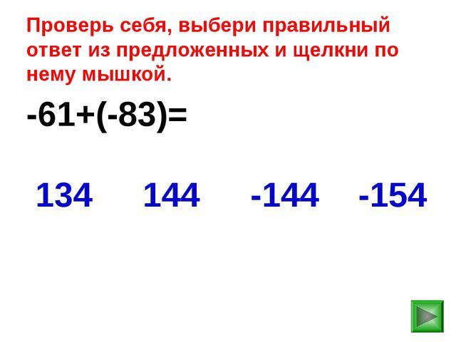 -61+(-83)= -154 134 144 -144 Проверь себя, выбери правильный ответ из предлож...