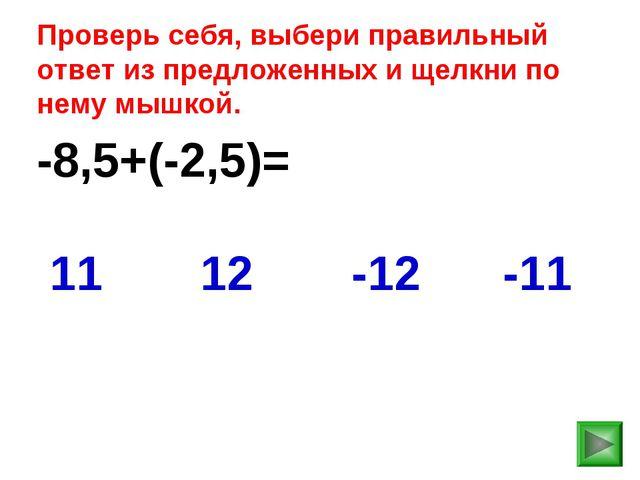 -8,5+(-2,5)= -11 11 12 -12 Проверь себя, выбери правильный ответ из предложен...