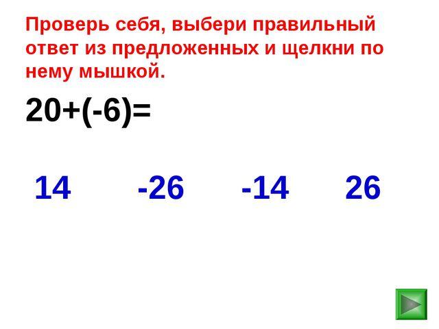20+(-6)= 26 14 -26 -14 Проверь себя, выбери правильный ответ из предложенных...